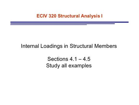 ECIV 320 Structural Analysis I Internal Loadings in Structural Members Sections 4.1 – 4.5 Study all examples.