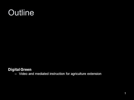 1 Digital Green –Video and mediated instruction for agriculture extension Outline.