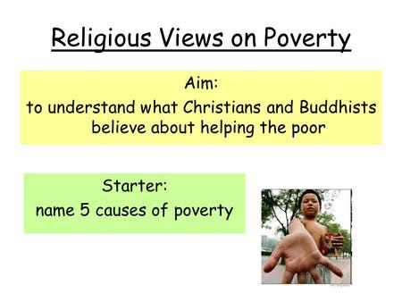 Religious Views on Poverty Aim: to understand what Christians and Buddhists believe about helping the poor Starter: name 5 causes of poverty.