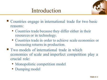 Slide 6-1 Introduction  Countries engage in international trade for two basic reasons: Countries trade because they differ either in their resources or.
