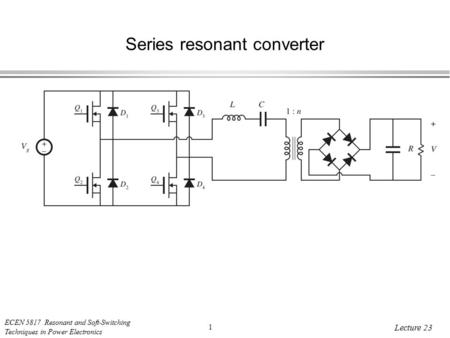 ECEN 5817 Resonant and Soft-Switching Techniques in Power Electronics 1 Lecture 23 Series resonant converter.