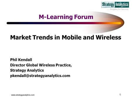 1 M-Learning Forum Market Trends in Mobile and Wireless Phil Kendall Director Global Wireless Practice, Strategy Analytics