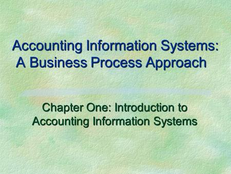 Accounting Information Systems: A Business Process Approach Chapter One: Introduction to Accounting Information Systems.