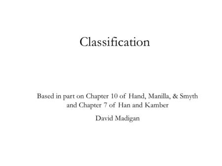 Classification Based in part on Chapter 10 of Hand, Manilla, & Smyth and Chapter 7 of Han and Kamber David Madigan.