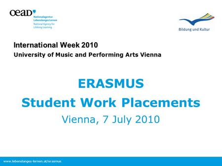 Www.lebenslanges-lernen.at/erasmus International Week 2010 University of Music and Performing Arts Vienna ERASMUS Student Work Placements Vienna, 7 July.