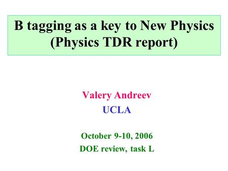 B tagging as a key to New Physics (Physics TDR report) Valery Andreev UCLA October 9-10, 2006 DOE review, task L.