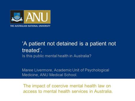 'A patient not detained is a patient not treated'. Is this public mental health in Australia? Maree Livermore, Academic Unit of Psychological Medicine,