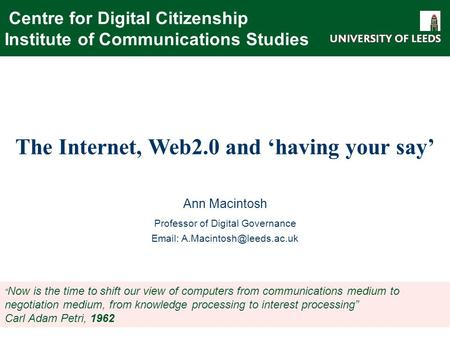 Centre for Digital Citizenship Institute of Communications Studies The Internet, Web2.0 and 'having your say' Ann Macintosh Professor of Digital Governance.