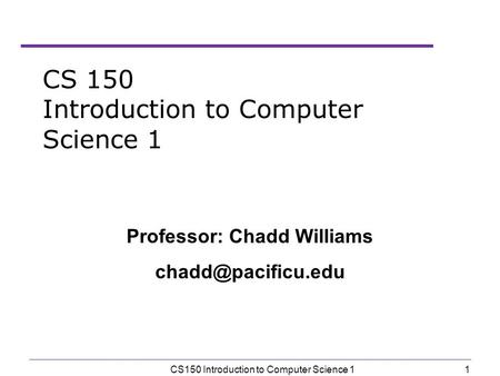 1 CS150 Introduction to Computer Science 1 Professor: Chadd Williams
