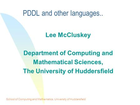 School of Computing and Mathematics, University of Huddersfield PDDL and other languages.. Lee McCluskey Department of Computing and Mathematical Sciences,