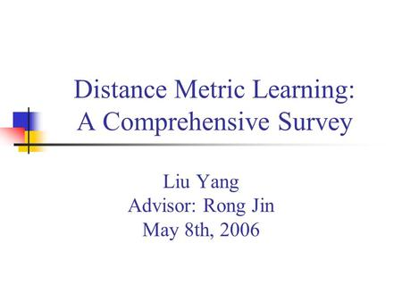 Distance Metric Learning: A Comprehensive Survey Liu Yang Advisor: Rong Jin May 8th, 2006.