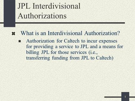 1 JPL Interdivisional Authorizations What is an Interdivisional Authorization? Authorization for Caltech to incur expenses for providing a service to JPL.
