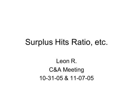Surplus Hits Ratio, etc. Leon R. C&A Meeting 10-31-05 & 11-07-05.