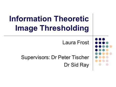 Information Theoretic Image Thresholding Laura Frost Supervisors: Dr Peter Tischer Dr Sid Ray.