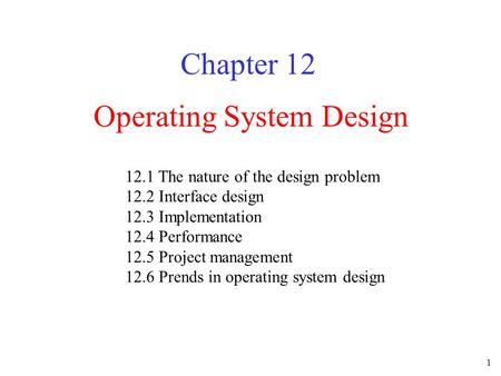 1 Operating System Design Chapter 12 12.1 The nature of the design problem 12.2 Interface design 12.3 Implementation 12.4 Performance 12.5 Project management.