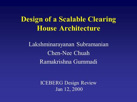 Design of a Scalable Clearing House Architecture Lakshminarayanan Subramanian Chen-Nee Chuah Ramakrishna Gummadi ICEBERG Design Review Jan 12, 2000.