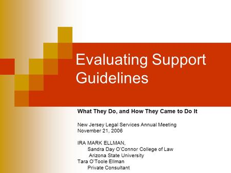 Evaluating Support Guidelines What They Do, and How They Came to Do It New Jersey Legal Services Annual Meeting November 21, 2006 IRA MARK ELLMAN, Sandra.