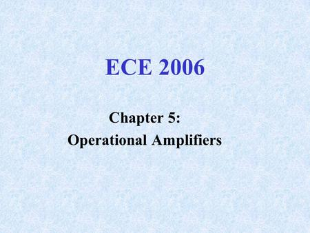 ECE 2006 Chapter 5: Operational Amplifiers. Differential Amplifier Not Practical Prior to IC Fabrication 2 Inputs, Output is A v *(V 1 - V 2 )