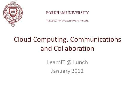Lunch January 2012 Cloud Computing, Communications and Collaboration FORDHAM UNIVERSITY THE JESUIT UNIVERSITY OF NEW YORK.