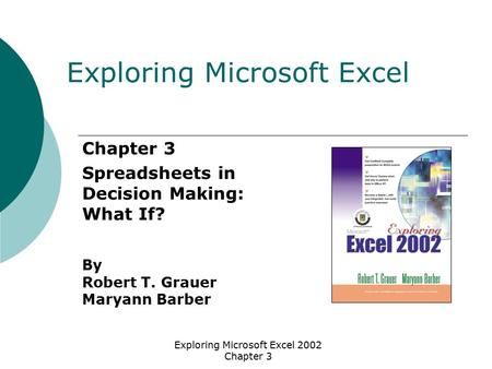 Exploring Microsoft Excel 2002 Chapter 3 Chapter 3 Spreadsheets in Decision Making: What If? By Robert T. Grauer Maryann Barber Exploring Microsoft Excel.