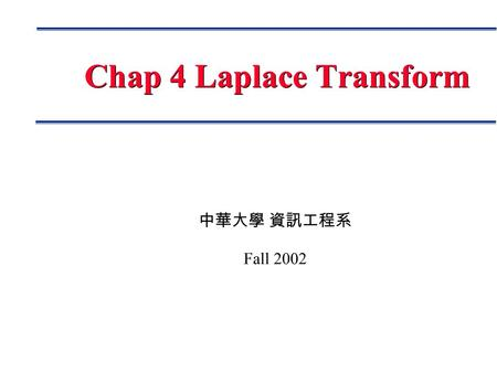 中華大學 資訊工程系 Fall 2002 Chap 4 Laplace Transform. Page 2 Outline Basic Concepts Laplace Transform Definition, Theorems, Formula Inverse Laplace Transform.