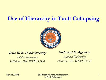 May 13, 2005Sandireddy & Agrawal: Hierarchy in Fault Collapsing 1 Use of Hierarchy in Fault Collapsing Raja K. K. R. Sandireddy Intel Corporation Hillsboro,