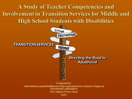 A Study of Teacher Competencies and Involvement in Transition Services for Middle and High School Students with Disabilities Conducted by: John Mattos.