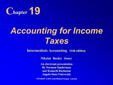 Accounting for Income Taxes C hapter 19 COPYRIGHT © 2010 South-Western/Cengage Learning Intermediate Accounting 11th edition Nikolai Bazley Jones An electronic.