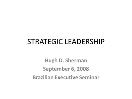 STRATEGIC LEADERSHIP Hugh D. Sherman September 6, 2008 Brazilian Executive Seminar.