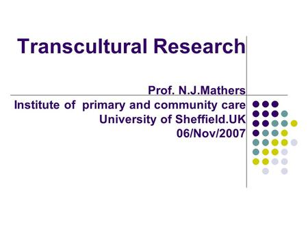 Transcultural Research Prof. N.J.Mathers Institute of primary and community care University of Sheffield.UK 06/Nov/2007.