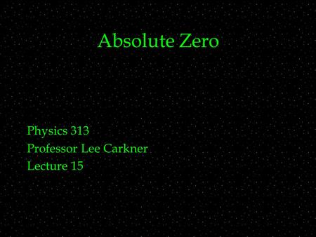Absolute Zero Physics 313 Professor Lee Carkner Lecture 15.