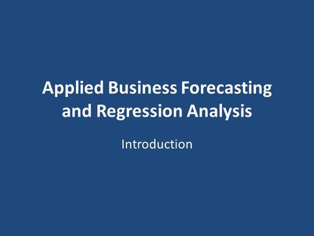 Applied Business Forecasting and Regression Analysis Introduction.