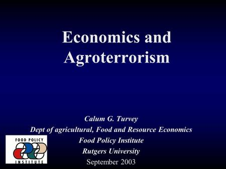 Economics and Agroterrorism Calum G. Turvey Dept of agricultural, Food and Resource Economics Food Policy Institute Rutgers University September 2003.