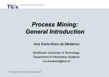 /faculteit technologie management 1 Process Mining: General Introduction Ana Karla Alves de Medeiros Ana Karla Alves de Medeiros Eindhoven University of.