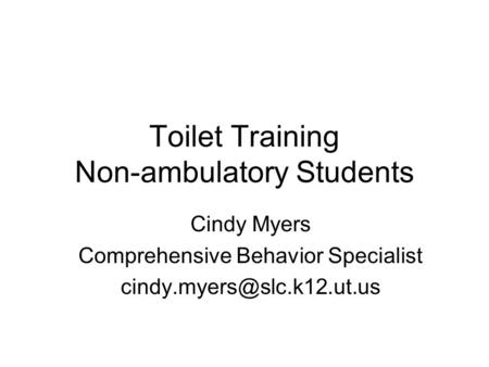 Toilet Training Non-ambulatory Students Cindy Myers Comprehensive Behavior Specialist