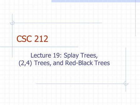 CSC 212 Lecture 19: Splay Trees, (2,4) Trees, and Red-Black Trees.