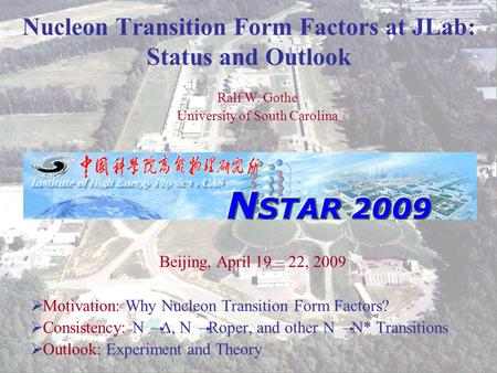 Ralf W. Gothe N STAR 2009 1 Nucleon Transition Form Factors at JLab: Status and Outlook Beijing, April 19 – 22, 2009  Motivation: Why Nucleon Transition.