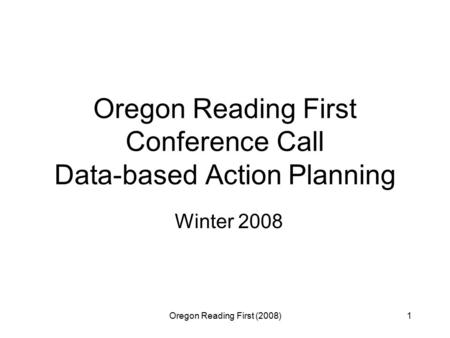 Oregon Reading First (2008)1 Oregon Reading First Conference Call Data-based Action Planning Winter 2008.