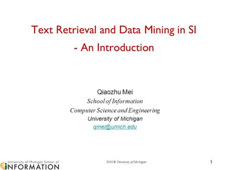 2010 © University of Michigan 1 Text Retrieval and Data Mining in SI - An Introduction Qiaozhu Mei School of Information Computer Science and Engineering.