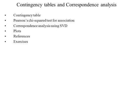 Contingency tables and Correspondence analysis Contingency table Pearson's chi-squared test for association Correspondence analysis using SVD Plots References.