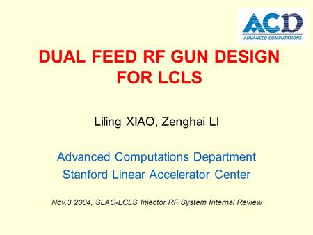 DUAL FEED RF GUN DESIGN FOR LCLS Liling XIAO, Zenghai LI Advanced Computations Department Stanford Linear Accelerator Center Nov.3 2004, SLAC-LCLS Injector.