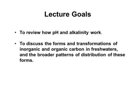 Lecture Goals To review how pH and alkalinity work. To discuss the forms and transformations of inorganic and organic carbon in freshwaters, and the broader.