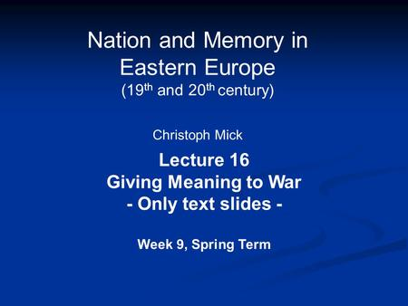 Nation and Memory in Eastern Europe (19 th and 20 th century) Christoph Mick Lecture 16 Giving Meaning to War - Only text slides - Week 9, Spring Term.