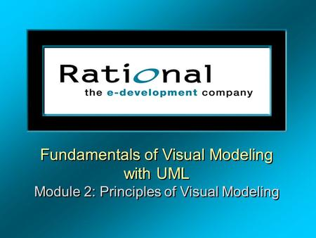 Fundamentals of Visual Modeling with UML Module 2: Principles of Visual Modeling.