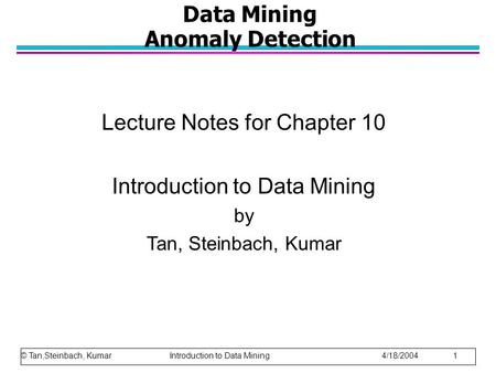 © Tan,Steinbach, Kumar Introduction to Data Mining 4/18/2004 1 Data Mining Anomaly Detection Lecture Notes for Chapter 10 Introduction to Data Mining by.