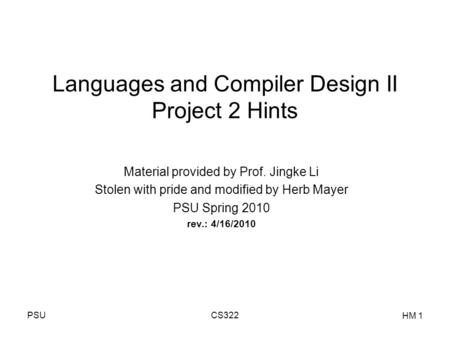 PSUCS322 HM 1 Languages and Compiler Design II Project 2 Hints Material provided by Prof. Jingke Li Stolen with pride and modified by Herb Mayer PSU Spring.