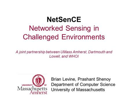 NetSenCE Networked Sensing in Challenged Environments A joint partnership between UMass Amherst, Dartmouth and Lowell, and WHOI Brian Levine, Prashant.