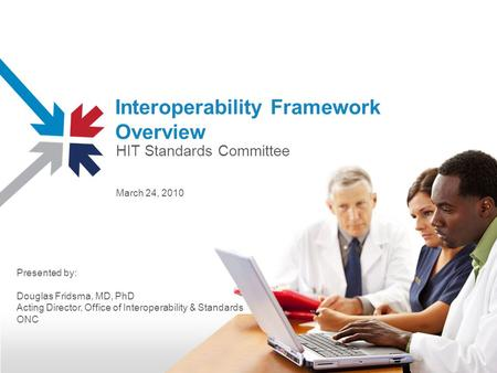 Interoperability Framework Overview March 24, 2010 Presented by: Douglas Fridsma, MD, PhD Acting Director, Office of Interoperability & Standards ONC HIT.