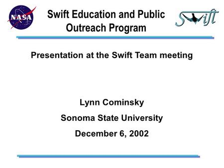 Swift Education and Public Outreach Program Presentation at the Swift Team meeting Lynn Cominsky Sonoma State University December 6, 2002.