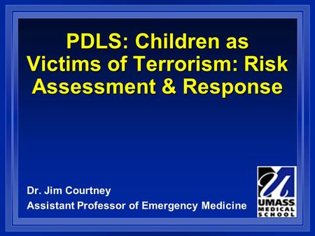 PDLS: Children as Victims of Terrorism: Risk Assessment & Response Dr. Jim Courtney Assistant Professor of Emergency Medicine.